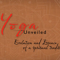 Yoga Unveiled - Evolution & Essence of a Spiritual Tradition
